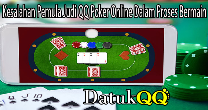 Kesalahan Pemula Judi QQ Poker Online Dalam Proses Bermain